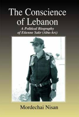 The Conscience of Lebanon: A Political Biography of Etienne Sakr (Abu-Arz)