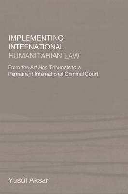 Implementing International Humanitarian Law: From the Ad Hoc Tribunals to a Permanent International Criminal Court