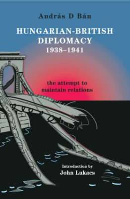 Hungarian-British Diplomacy 1938-1941: The Attempt to Maintain Relations