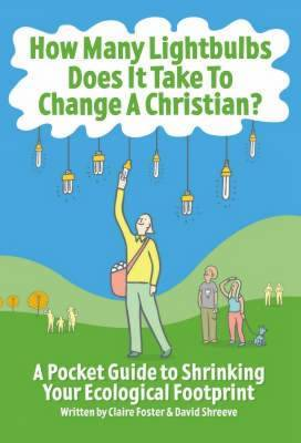 How Many Lightbulbs Does it Take to Change a Christian?: A Pocket Guide to Shrinking Your Ecological Footprint
