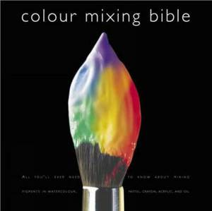 Colour Mixing Bible: All You'll Ever Need to Know About Mixing Pigments in Oil, Acrylic, Watercolour, Gouache, Soft Pastel, Coloured Pencil and Ink