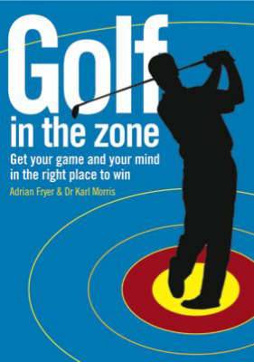 Golf in the Zone: Get Your Game and Your Head in the Right Place to Win