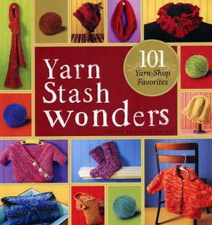Yarn Stash Wonders: 101 Yarn-Shop Favourites
