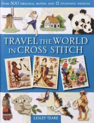 Travel the World in Cross Stitch: Over 500 Original Motifs and 12 Stunning Designs