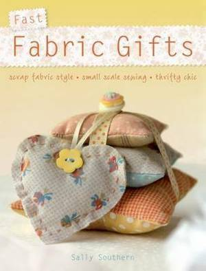 Fast Fabric Gifts: Scrap Fabric Style, Small Scale Sewing, Thrifty Chic