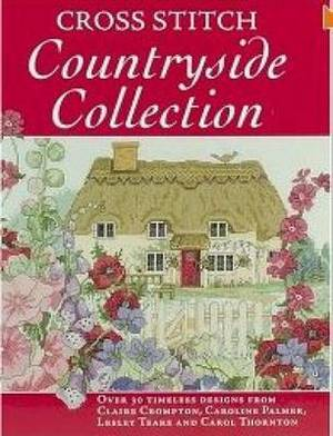 Cross Stitch Countryside Collection: 30 Timeless Designs from Claire Crompton, Caroline Palmer, Lesley Teare and Carol Thornton