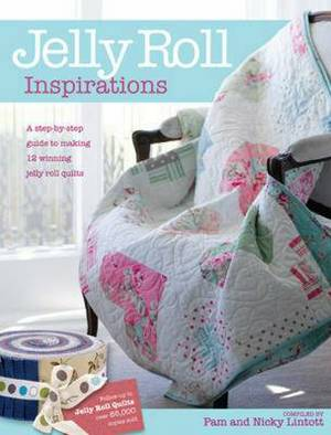 Jelly Roll Inspirations: 12 Winning Quilts from the International Competition and How to Make Them