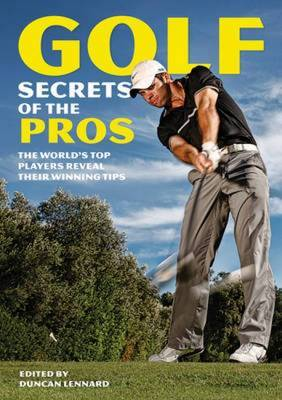 Golf Secrets of the Pros: The World's Top Players Reveal Their Winning Tips
