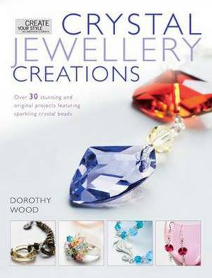 Crystal Jewellery Creations: Over 30 Stunning and Original Projects Featuring Sparkling Crystal Beads