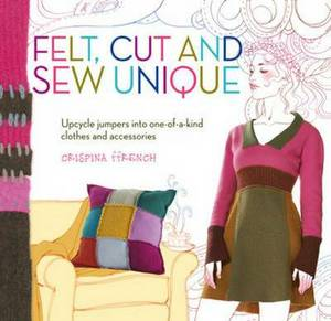 Felt, Cut and Sew Unique: Upcycle Jumpers into One-of-a-Kind Clothes and Accessories