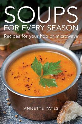 Soups for Every Season: Recipes for Your Hob, Microwave or Slow-Cooker