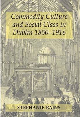 Commodity Culture and Social Class in Dublin 1850-1916