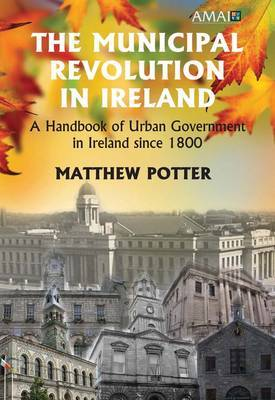The Municipal Revolution in Ireland: Local Government in Cities and Towns Since 1800