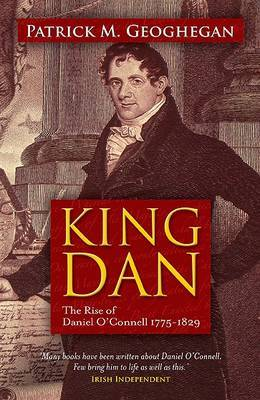 King Dan: The Rise of Daniel O'Connell 1775 - 1829