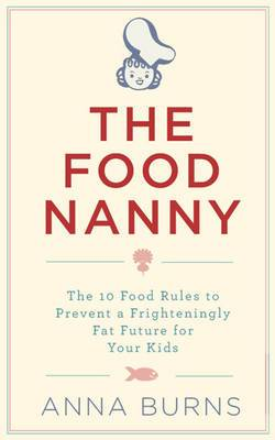 The Food Nanny: The 10 Food Rules to Prevent a Frighteningly Fat Future for Your Kids