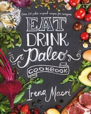 Eat Drink Paleo: Go back to basics with over 110 paleo-inspired recipes