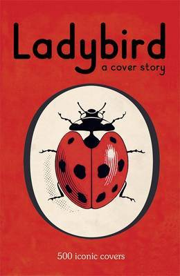 Ladybird: A Cover Story: 500 Iconic Covers From The LadybirdArchives