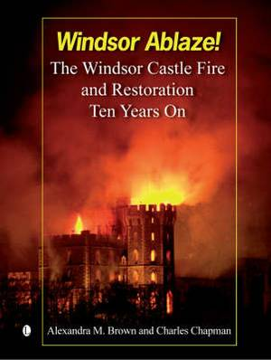 Windsor Ablaze!: The Windsor Castle Fire and Restoration - Ten Years on