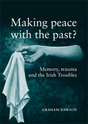 Making Peace with the Past?: Memory, Trauma and the Irish Troubles