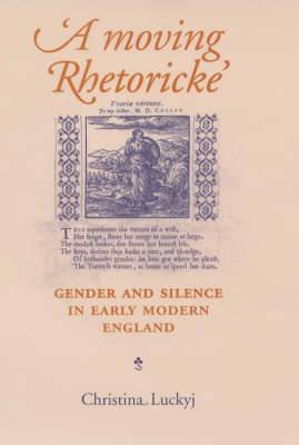 A Moving Rhetoricke : Gender and Silence in Early Modern England
