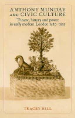 Anthony Munday and Civic Culture: Theatre, History and Power in Early Modern London 1580-1633