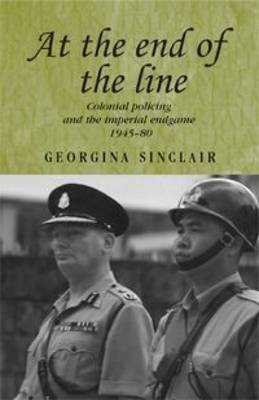 At the End of the Line: Colonial Policing and the Imperial Endgame 1945-80