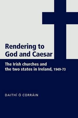 'Rendering to God and Caesar': The Irish Churches and the Two States in Ireland, 1949-73