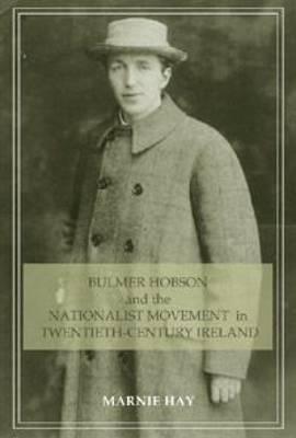 Bulmer Hobson and the Nationalist Movement in Twentieth Century Ireland