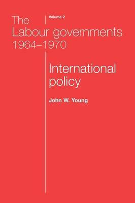 The Labour Governments 1964-1970: International Policy: v. 2: International Policy