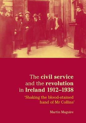 The Civil Service and the Revolution in Ireland 1912-1938: Shaking the Blood-Stained Hand of Mr Collins