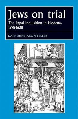 Jews on Trial: The Papal Inquisition in Modena, 1598-1638