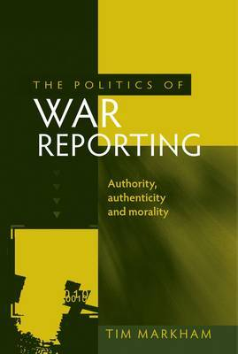 The Politics of War Reporting: Authority, Authenticity and Morality