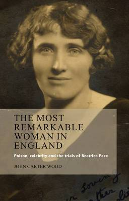 The Most Remarkable Woman in England: Poison, Celebrity and the Trials of Beatrice Pace