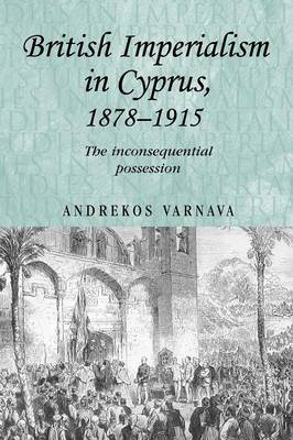 British Imperialism in Cyprus, 1878-1915: The Inconsequential Possession