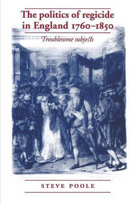The Politics of Regicide in England 1760-1850: Troublesome Subjects