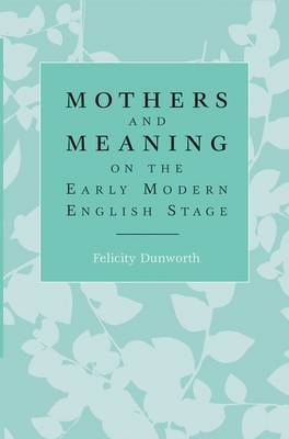 Mothers and Meaning on the Early Modern English Stage