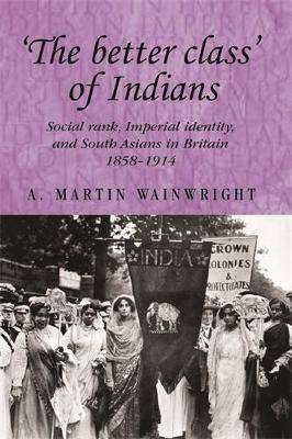 'The Better Class' of Indians: Social Rank, Imperial Identity, and South Asians in Britain 1858-1914