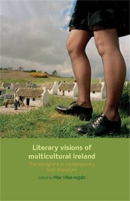 Literary Visions of Multicultural Ireland: The Immigrant in Contemporary Irish Literature