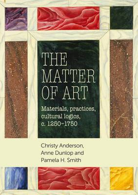 The Matter of Art: Materials, Practices, Cultural Logics, C.1250-1750