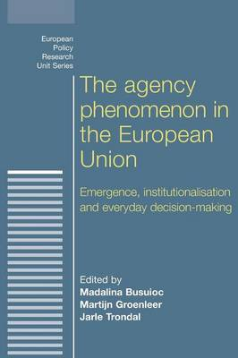 The Agency Phenomenon in the European Union: Emergence, Institutionalisation and Everyday Decision-Making