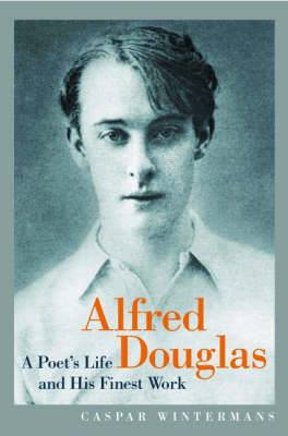 Alfred Douglas: A Poet's Life and His Finest Work