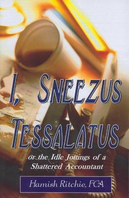I, Sneezus Tessalatus: or the Idle Jottings of a Shattered Accountant