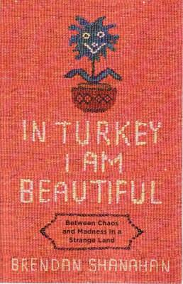 In Turkey I Am Beautiful: Between Chaos and Madness in a strange Land Adventures