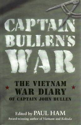 Captain Bullen's War: The Vietnam War Diary of Captain John Bullen