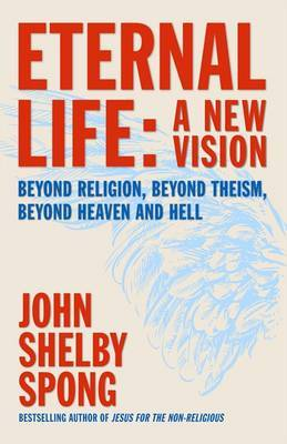 Eternal Life: A New Vision--Beyond Religion, Beyond Theism, Beyond Heaven and Hell