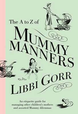 The A To Z Of Mummy Manners: An Etiquette Guide For Managing Other Children's Mothers And Assorted Mummy Dilemmas