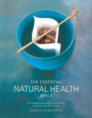 The Essential Natural Health Bible: The complete home guide to herbs & oils, natural remedies and nutrition