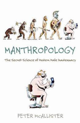 Manthropology: The Secret Science of Modern Male Inadequacy