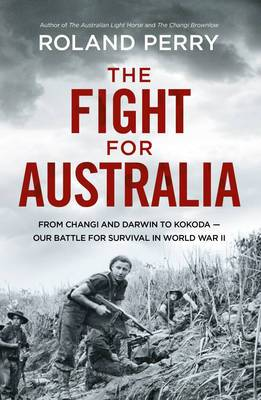 The Fight for Australia: From Changi and Darwin to Kokoda the Triumph of Bravery, Mateship and Courage That Saved Us in World War II
