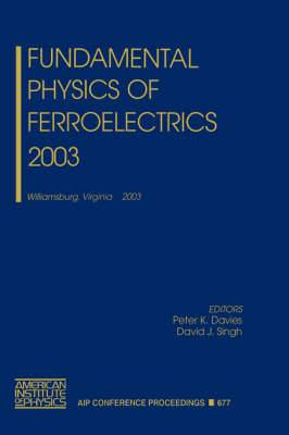 Fundamental Physics of Ferroelectrics 2003: Williamsburg, Virginia 2-5 February 2003